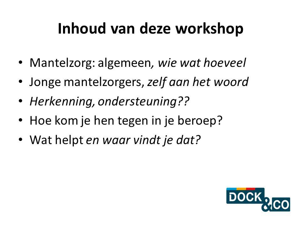 Inhoud van deze workshop Mantelzorg: algemeen, wie wat hoeveel Jonge mantelzorgers, zelf aan het woord Herkenning, ondersteuning?? Hoe kom je hen tege