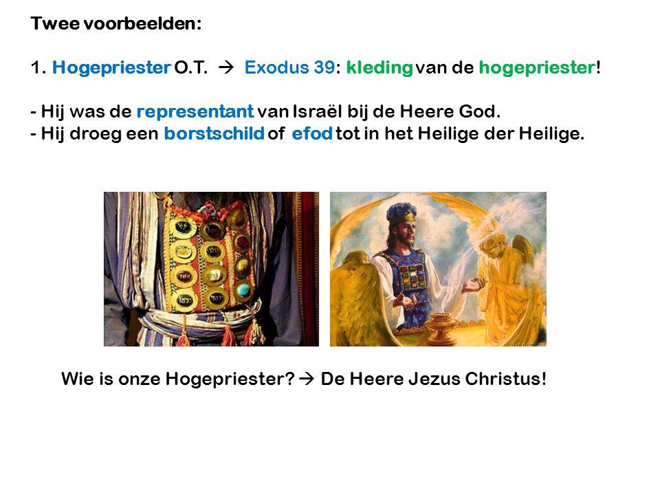Twee voorbeelden: 1. Hogepriester O.T.  Exodus 39: kleding van de hogepriester! - Hij was de representant van Israël bij de Heere God. - Hij droeg ee