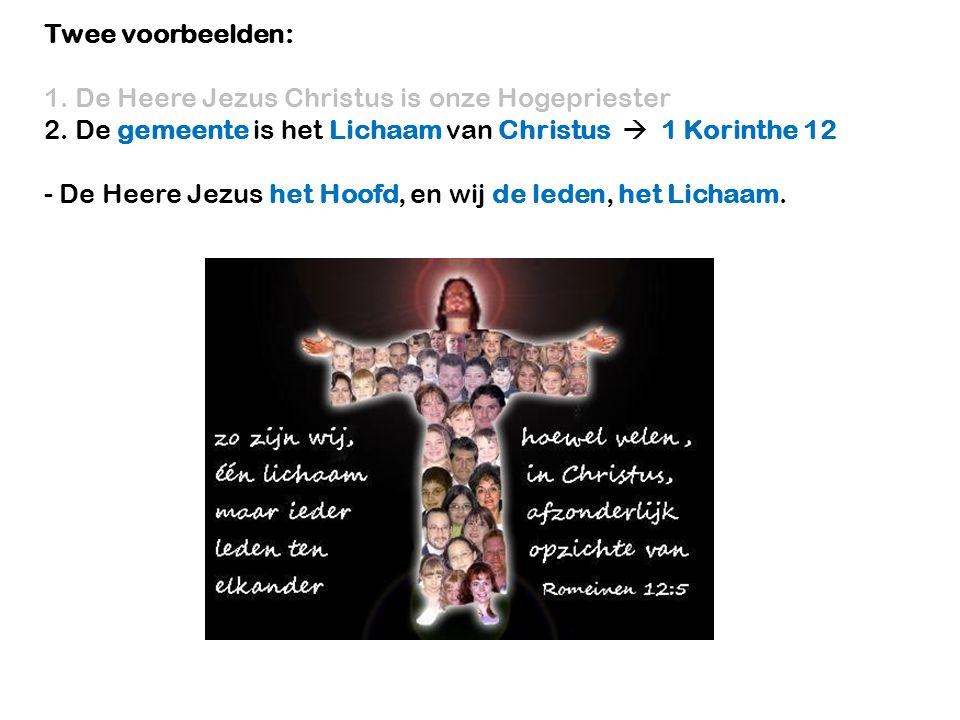 Twee voorbeelden: 1. De Heere Jezus Christus is onze Hogepriester 2. De gemeente is het Lichaam van Christus  1 Korinthe 12 - De Heere Jezus het Hoof