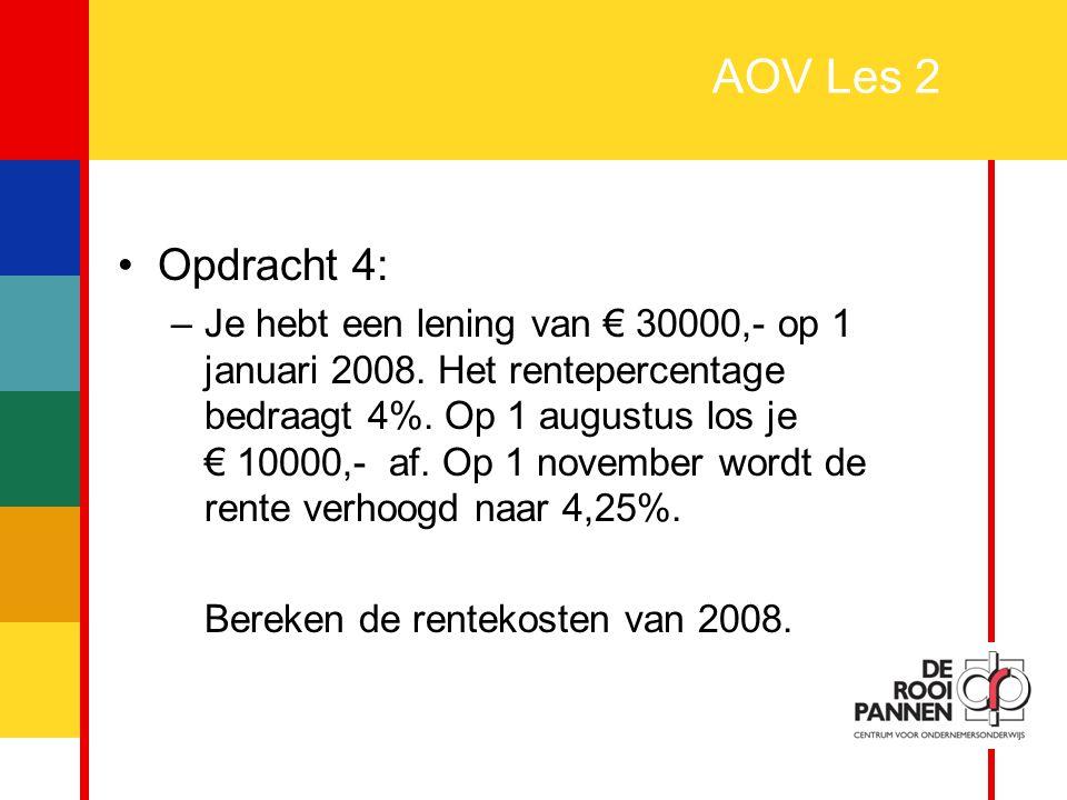 10 AOV Les 2 Opdracht 4: –Je hebt een lening van € 30000,- op 1 januari 2008. Het rentepercentage bedraagt 4%. Op 1 augustus los je € 10000,- af. Op 1