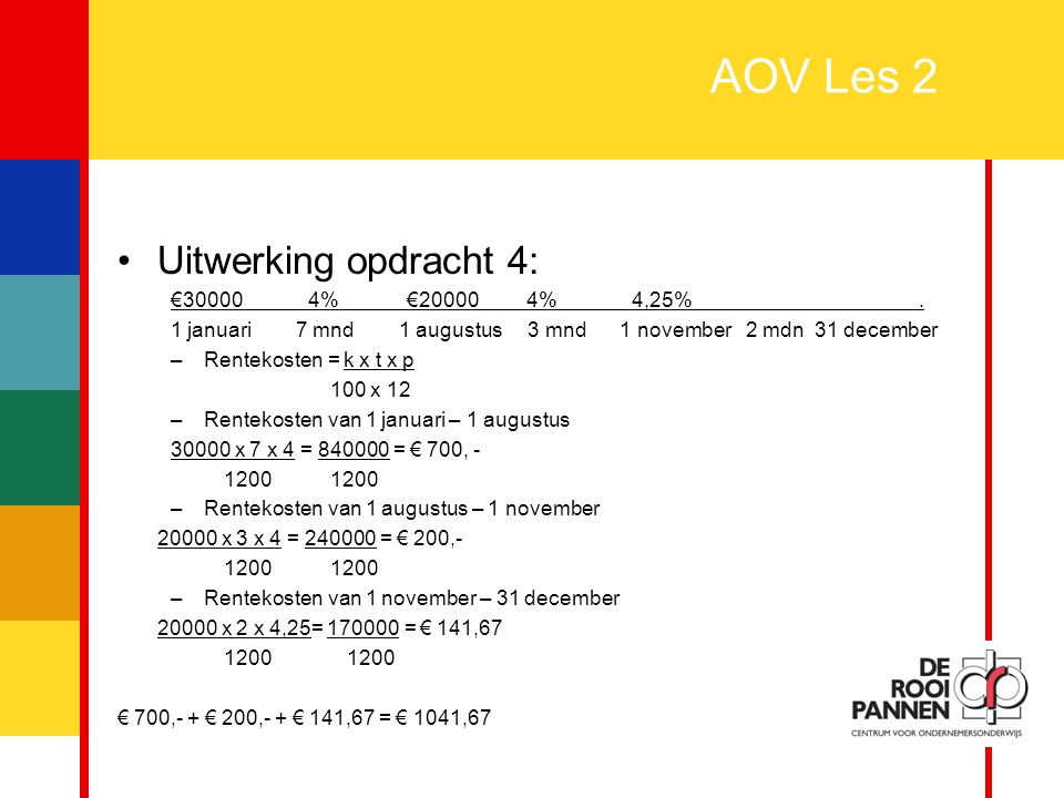11 AOV Les 2 Uitwerking opdracht 4: €30000 4% €20000 4% 4,25%. 1 januari 7 mnd 1 augustus 3 mnd 1 november 2 mdn 31 december –Rentekosten = k x t x p