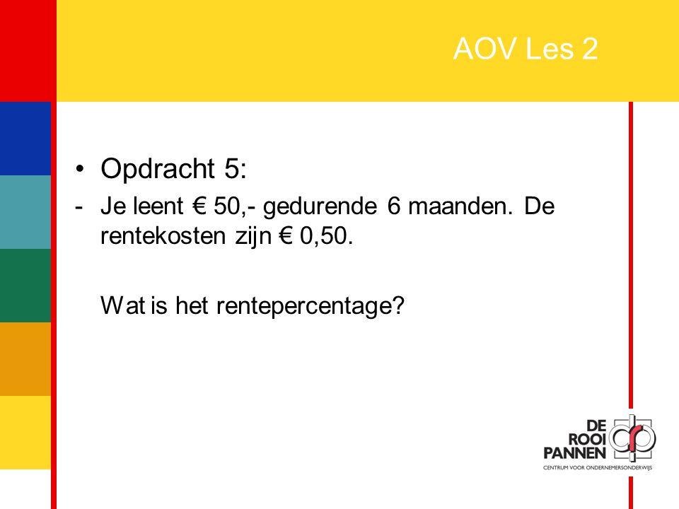 12 AOV Les 2 Opdracht 5: -Je leent € 50,- gedurende 6 maanden. De rentekosten zijn € 0,50. Wat is het rentepercentage?
