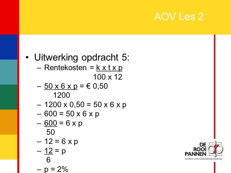 13 AOV Les 2 Uitwerking opdracht 5: –Rentekosten = k x t x p 100 x 12 –50 x 6 x p = € 0,50 1200 –1200 x 0,50 = 50 x 6 x p –600 = 50 x 6 x p –600 = 6 x