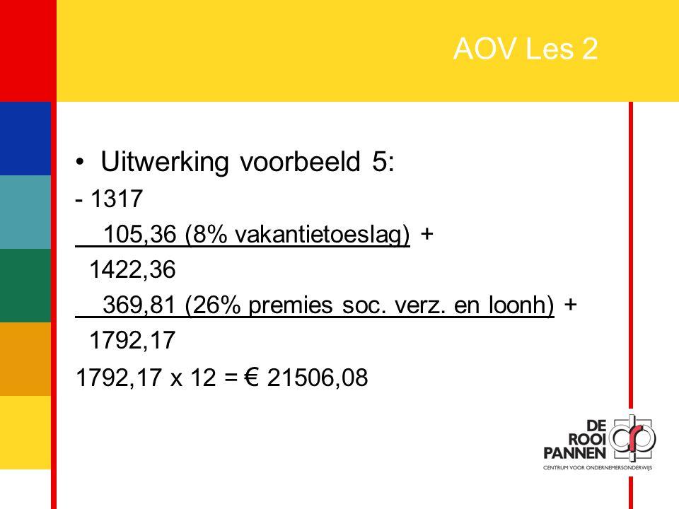 18 AOV Les 2 Uitwerking voorbeeld 5: - 1317 105,36 (8% vakantietoeslag) + 1422,36 369,81 (26% premies soc. verz. en loonh) + 1792,17 1792,17 x 12 = €