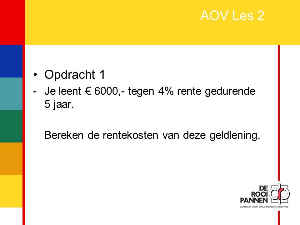 2 AOV Les 2 Opdracht 1 -Je leent € 6000,- tegen 4% rente gedurende 5 jaar. Bereken de rentekosten van deze geldlening.