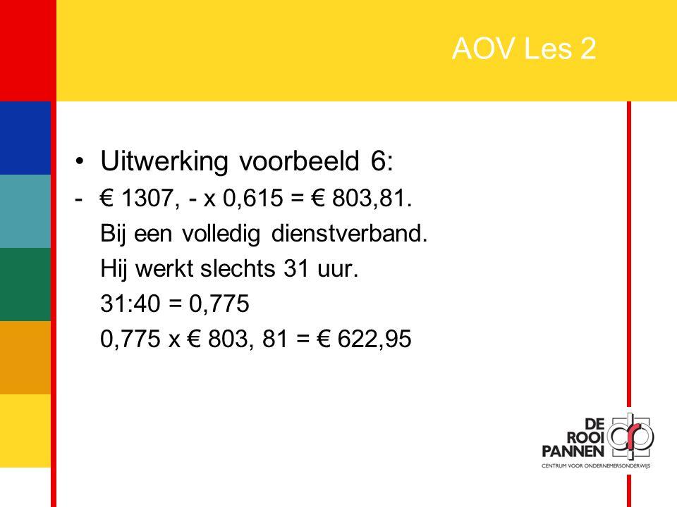 20 AOV Les 2 Uitwerking voorbeeld 6: -€ 1307, - x 0,615 = € 803,81. Bij een volledig dienstverband. Hij werkt slechts 31 uur. 31:40 = 0,775 0,775 x €