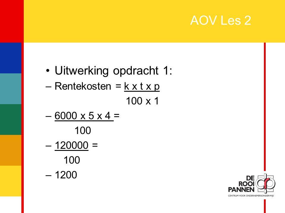 3 AOV Les 2 Uitwerking opdracht 1: –Rentekosten = k x t x p 100 x 1 –6000 x 5 x 4 = 100 –120000 = 100 –1200