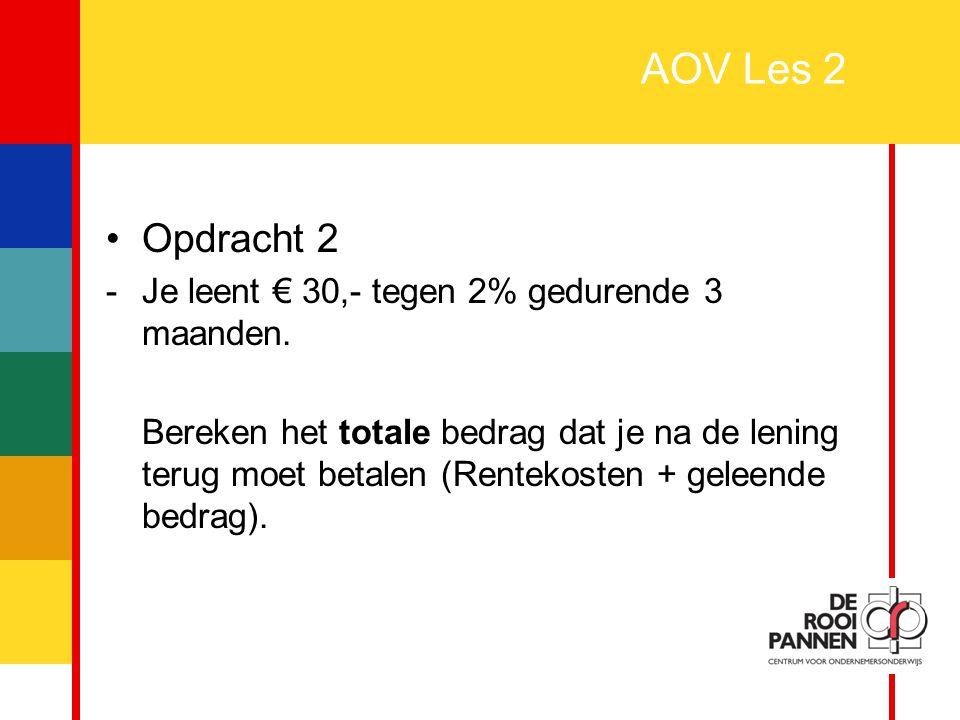 4 AOV Les 2 Opdracht 2 -Je leent € 30,- tegen 2% gedurende 3 maanden. Bereken het totale bedrag dat je na de lening terug moet betalen (Rentekosten +
