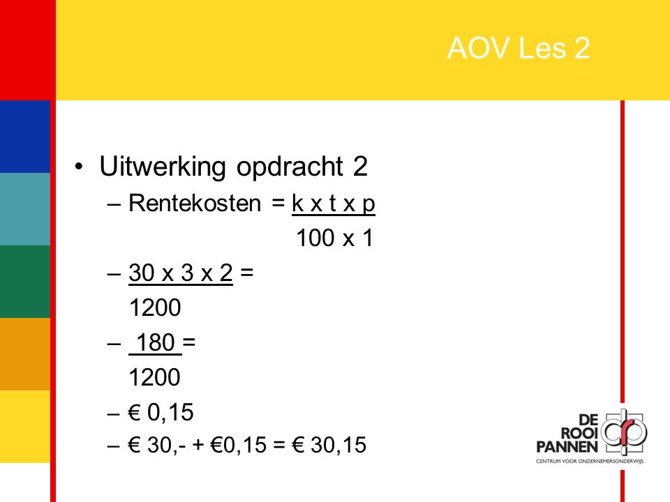 5 AOV Les 2 Uitwerking opdracht 2 –Rentekosten = k x t x p 100 x 1 –30 x 3 x 2 = 1200 – 180 = 1200 –€ 0,15 –€ 30,- + €0,15 = € 30,15