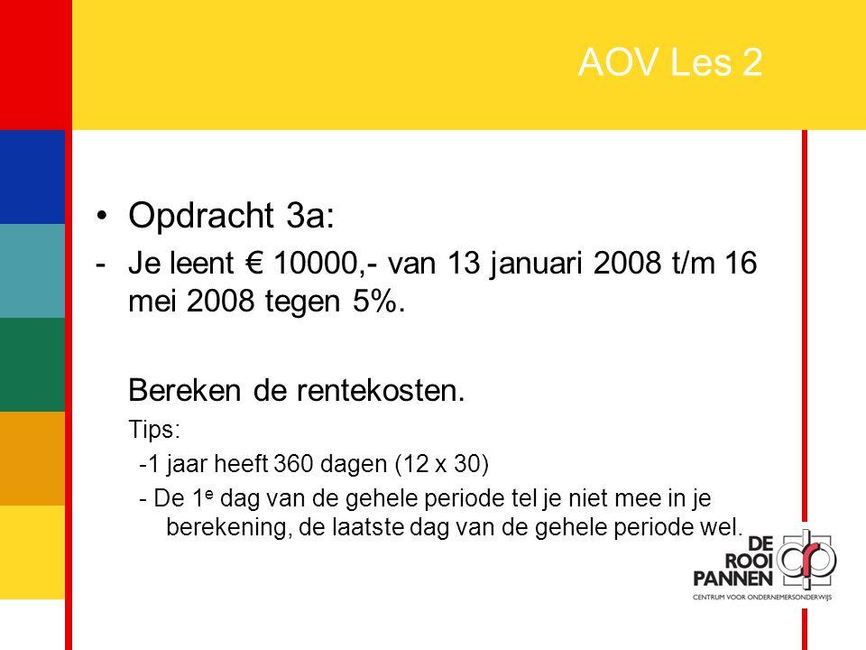 7 AOV Les 2 Uitwerking opdracht 3a: –17 (jan) + 30 (feb) + 30 (maart) + 30 (april) + 16 (mei) = 123 dagen –Rentekosten = k x t x p 100 x 360 –10000 x 123 x 5 = 6150000 = € 170,83 3600036000
