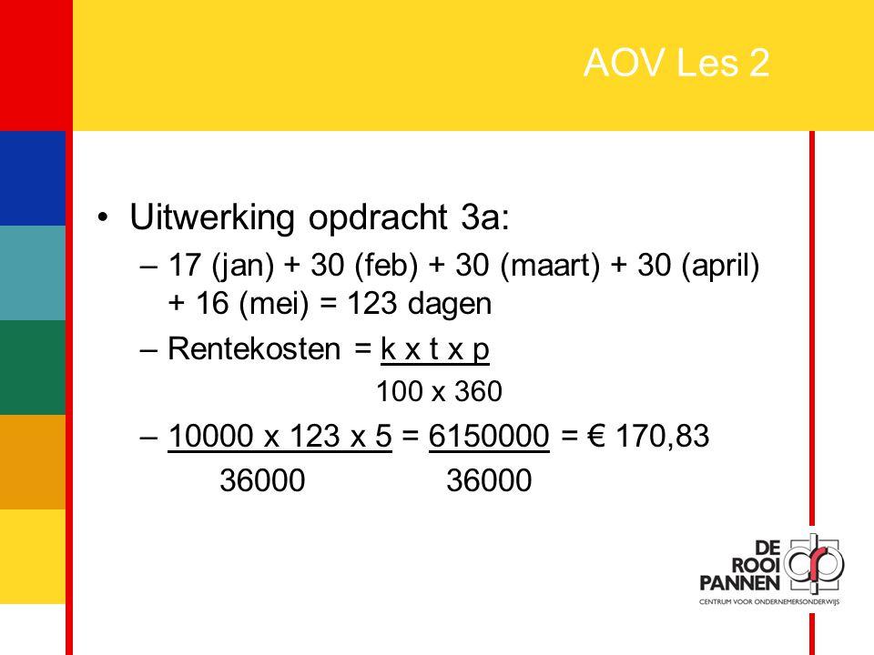 7 AOV Les 2 Uitwerking opdracht 3a: –17 (jan) + 30 (feb) + 30 (maart) + 30 (april) + 16 (mei) = 123 dagen –Rentekosten = k x t x p 100 x 360 –10000 x