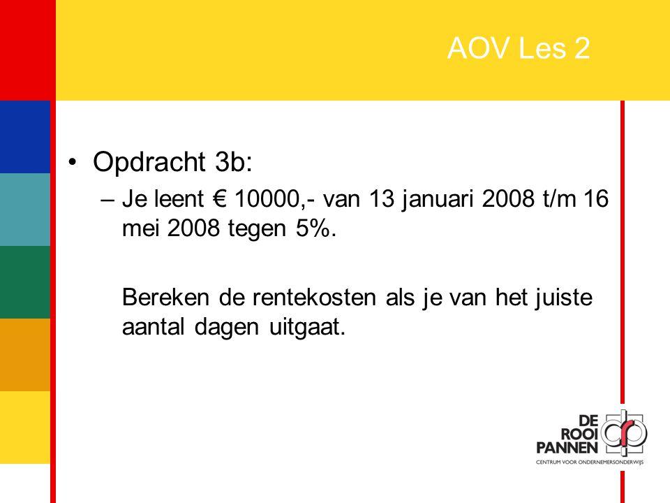 8 AOV Les 2 Opdracht 3b: –Je leent € 10000,- van 13 januari 2008 t/m 16 mei 2008 tegen 5%. Bereken de rentekosten als je van het juiste aantal dagen u