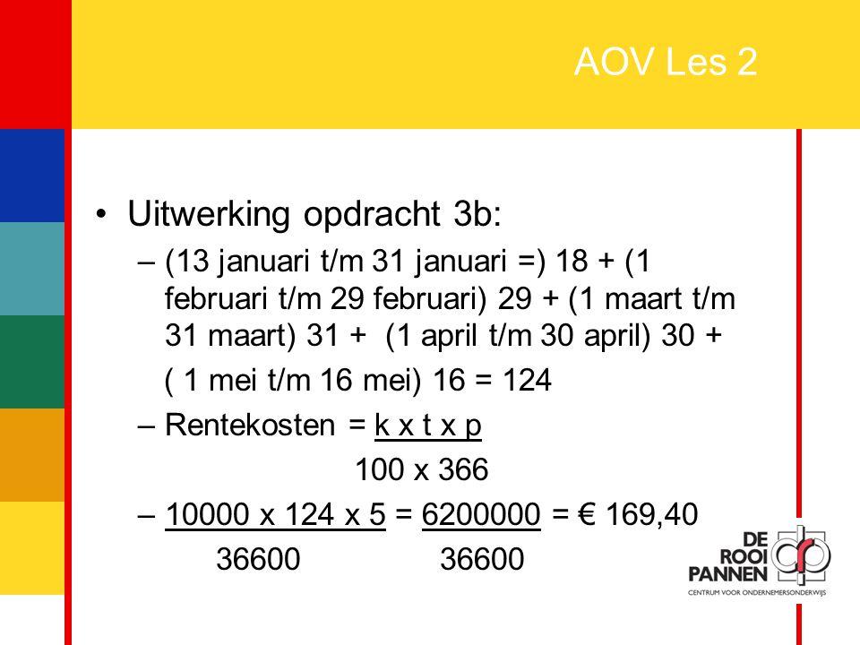 9 AOV Les 2 Uitwerking opdracht 3b: –(13 januari t/m 31 januari =) 18 + (1 februari t/m 29 februari) 29 + (1 maart t/m 31 maart) 31 + (1 april t/m 30