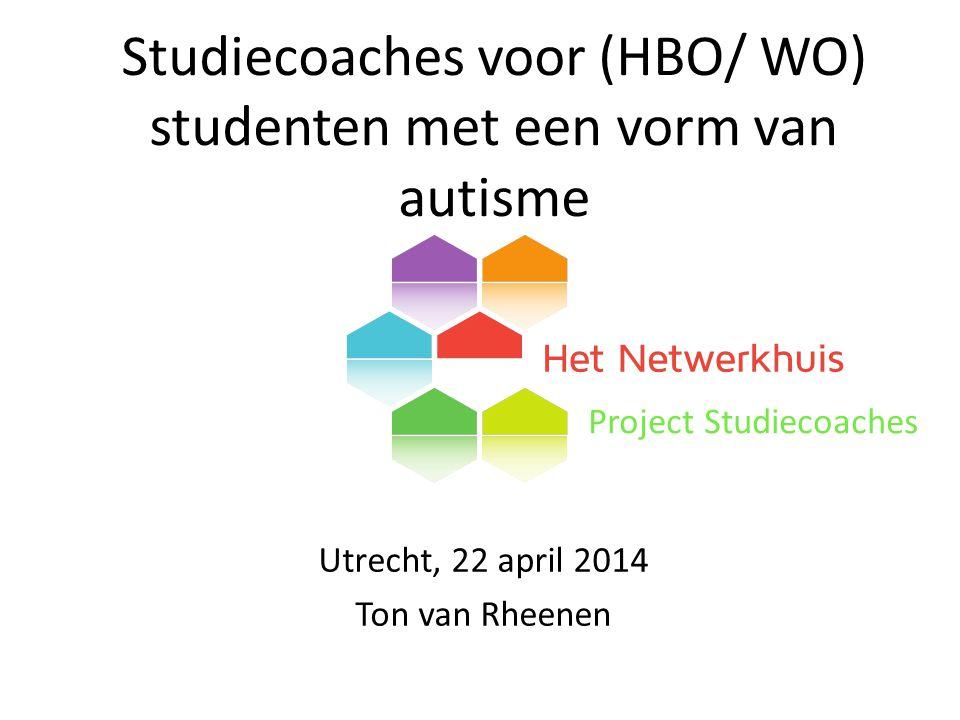 Studiecoaches voor (HBO/ WO) studenten met een vorm van autisme Project Studiecoaches Utrecht, 22 april 2014 Ton van Rheenen