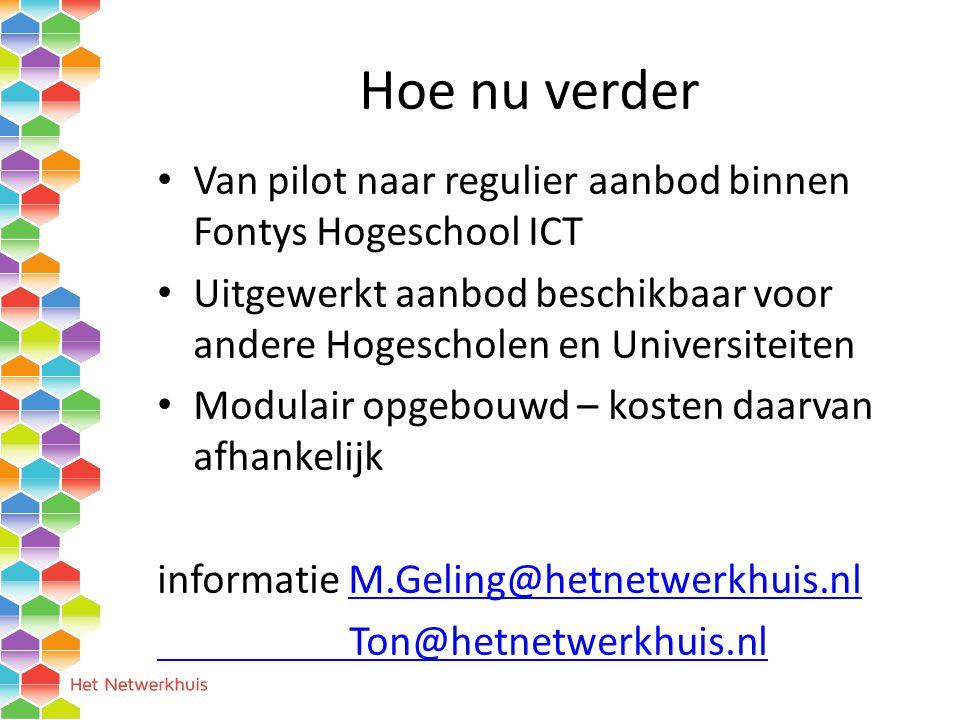 Hoe nu verder Van pilot naar regulier aanbod binnen Fontys Hogeschool ICT Uitgewerkt aanbod beschikbaar voor andere Hogescholen en Universiteiten Modulair opgebouwd – kosten daarvan afhankelijk informatie M.Geling@hetnetwerkhuis.nlM.Geling@hetnetwerkhuis.nl Ton@hetnetwerkhuis.nl