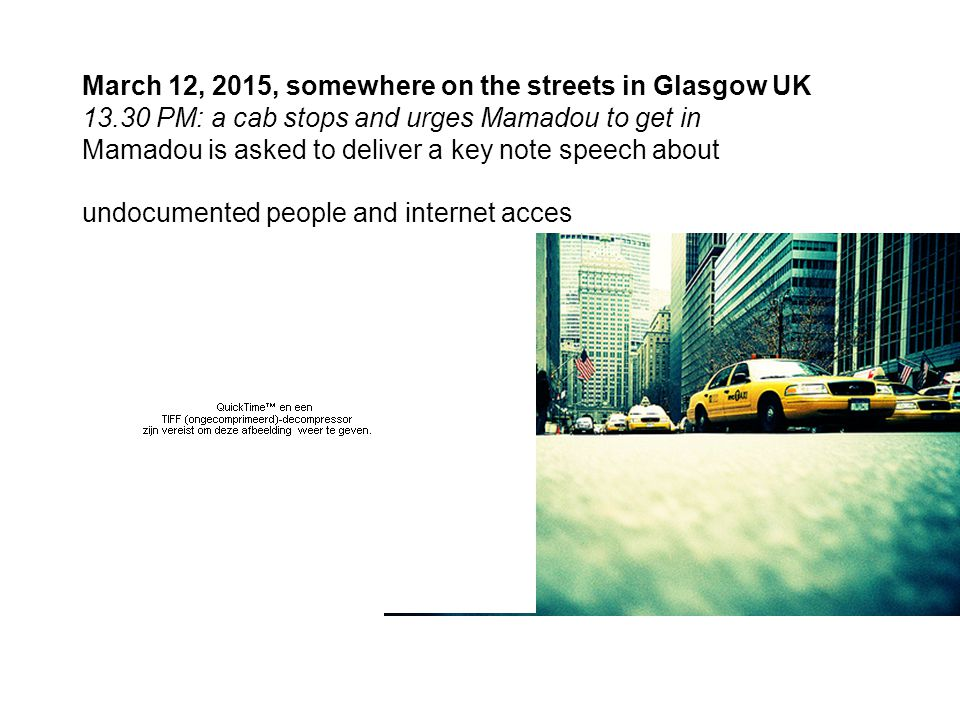 March 12, 2015, somewhere on the streets in Glasgow UK 13.30 PM: a cab stops and urges Mamadou to get in Mamadou is asked to deliver a key note speech about undocumented people and internet acces Scottish Conference and Exhibition Center Glasgow