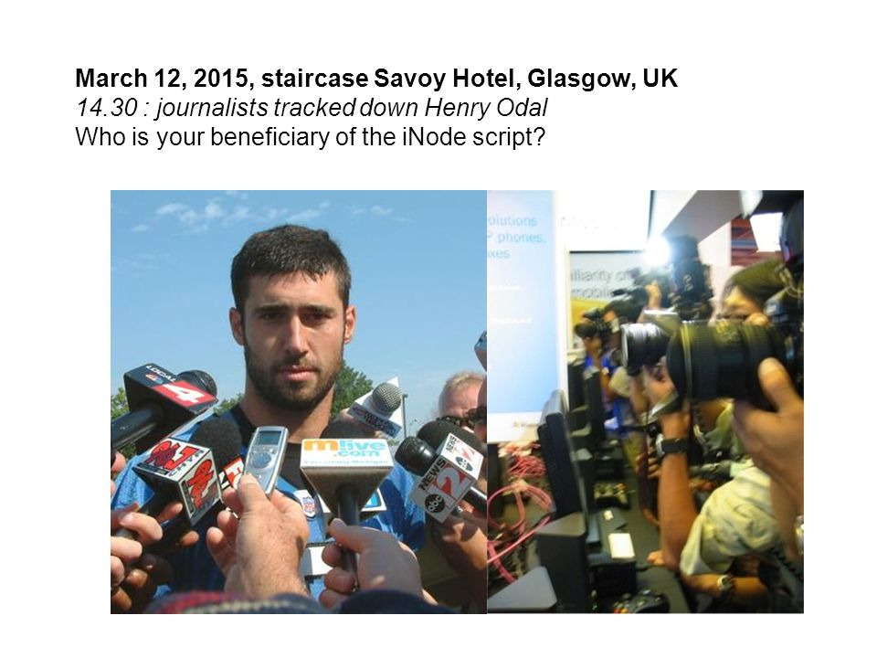 March 12, 2015, staircase Savoy Hotel, Glasgow, UK 14.30 : journalists tracked down Henry Odal Who is your beneficiary of the iNode script?