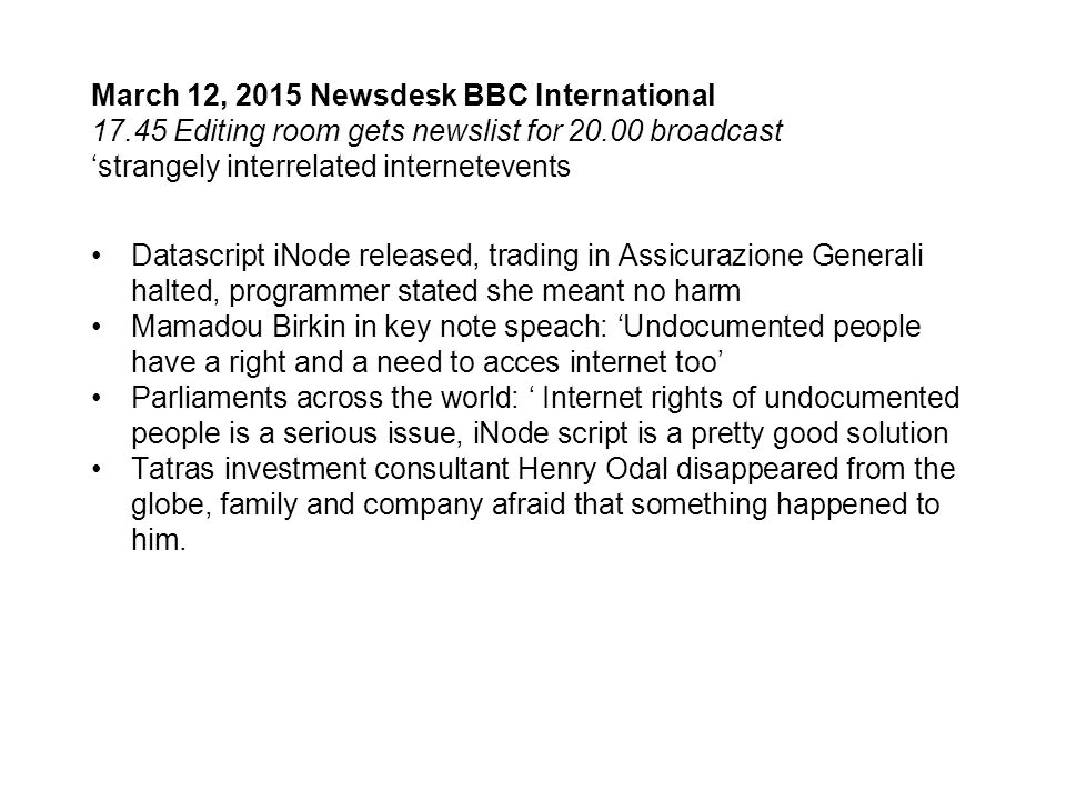 March 12, 2015 Newsdesk BBC International 17.45 Editing room gets newslist for 20.00 broadcast 'strangely interrelated internetevents Datascript iNode released, trading in Assicurazione Generali halted, programmer stated she meant no harm Mamadou Birkin in key note speach: 'Undocumented people have a right and a need to acces internet too' Parliaments across the world: ' Internet rights of undocumented people is a serious issue, iNode script is a pretty good solution Tatras investment consultant Henry Odal disappeared from the globe, family and company afraid that something happened to him.