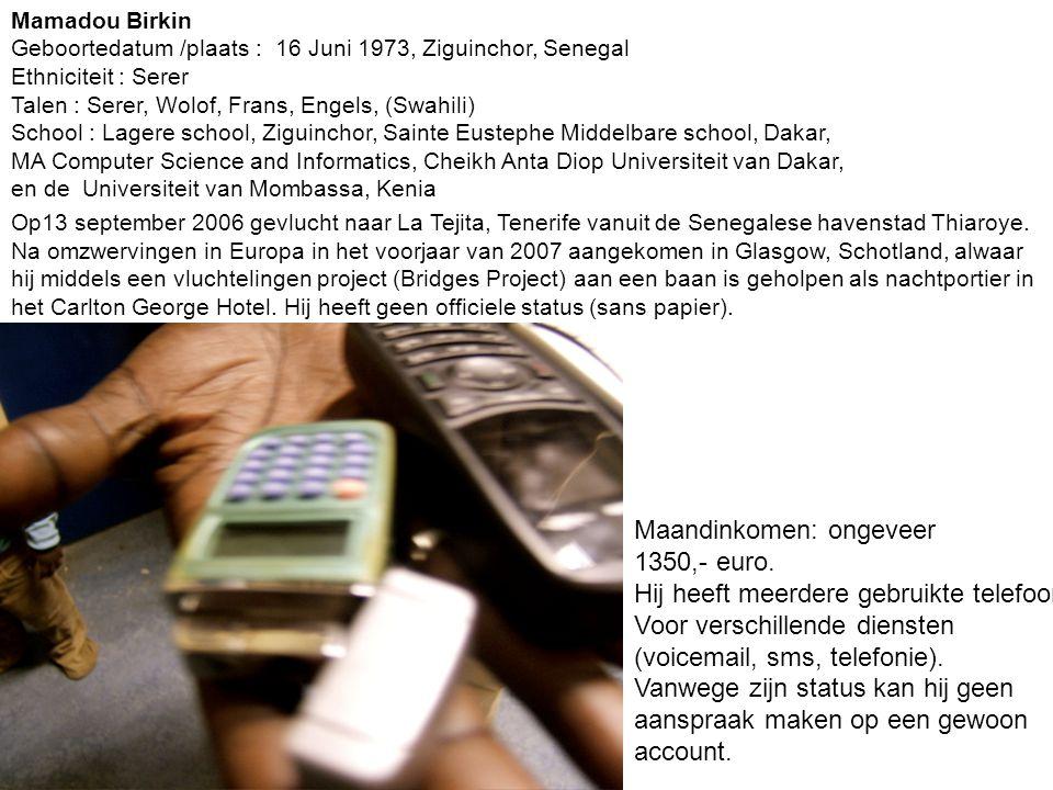 Mamadou Birkin Geboortedatum /plaats : 16 Juni 1973, Ziguinchor, Senegal Ethniciteit : Serer Talen : Serer, Wolof, Frans, Engels, (Swahili) School : Lagere school, Ziguinchor, Sainte Eustephe Middelbare school, Dakar, MA Computer Science and Informatics, Cheikh Anta Diop Universiteit van Dakar, en de Universiteit van Mombassa, Kenia Op13 september 2006 gevlucht naar La Tejita, Tenerife vanuit de Senegalese havenstad Thiaroye.
