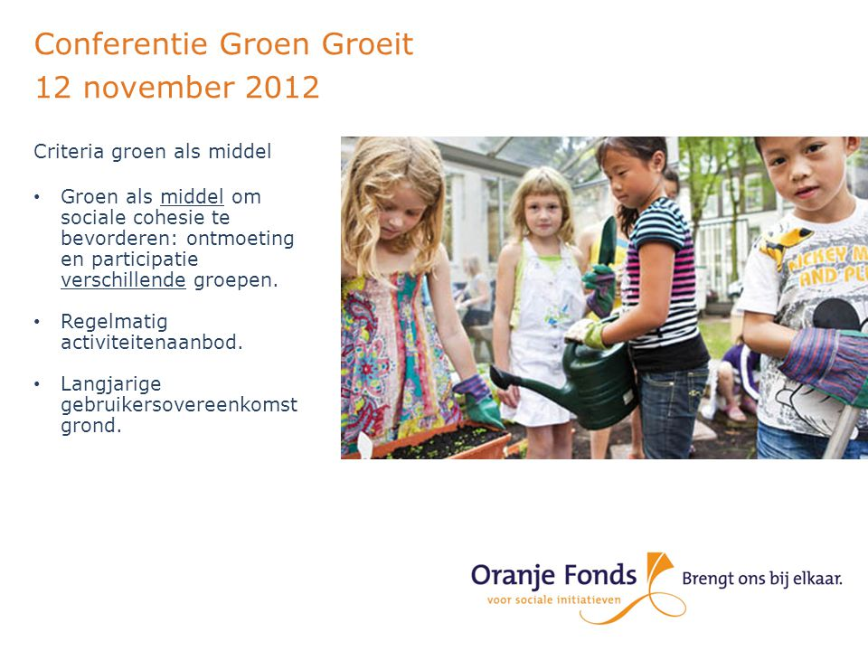 Conferentie Groen Groeit 12 november 2012 Criteria groen als middel Groen als middel om sociale cohesie te bevorderen: ontmoeting en participatie verschillende groepen.