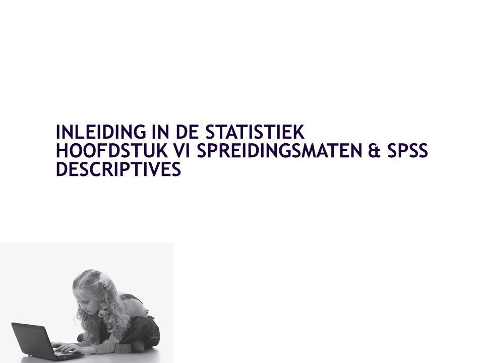 INLEIDING IN DE STATISTIEK HOOFDSTUK VI SPREIDINGSMATEN & SPSS DESCRIPTIVES