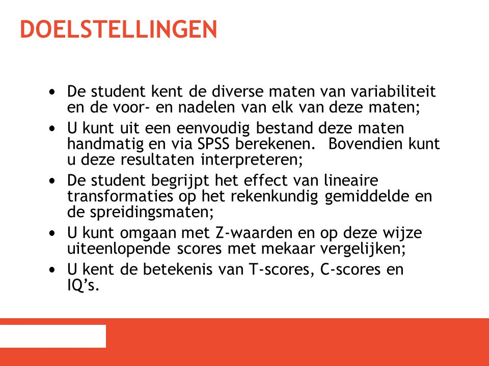 DOELSTELLINGEN De student kent de diverse maten van variabiliteit en de voor- en nadelen van elk van deze maten; U kunt uit een eenvoudig bestand deze