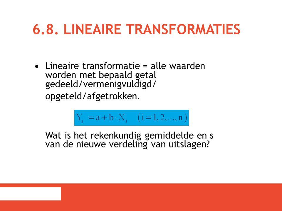 6.8. LINEAIRE TRANSFORMATIES Lineaire transformatie = alle waarden worden met bepaald getal gedeeld/vermenigvuldigd/ opgeteld/afgetrokken. Wat is het