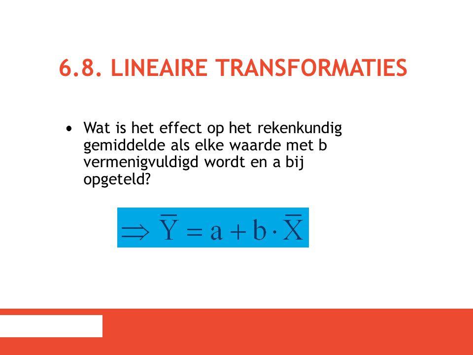 6.8. LINEAIRE TRANSFORMATIES Wat is het effect op het rekenkundig gemiddelde als elke waarde met b vermenigvuldigd wordt en a bij opgeteld?