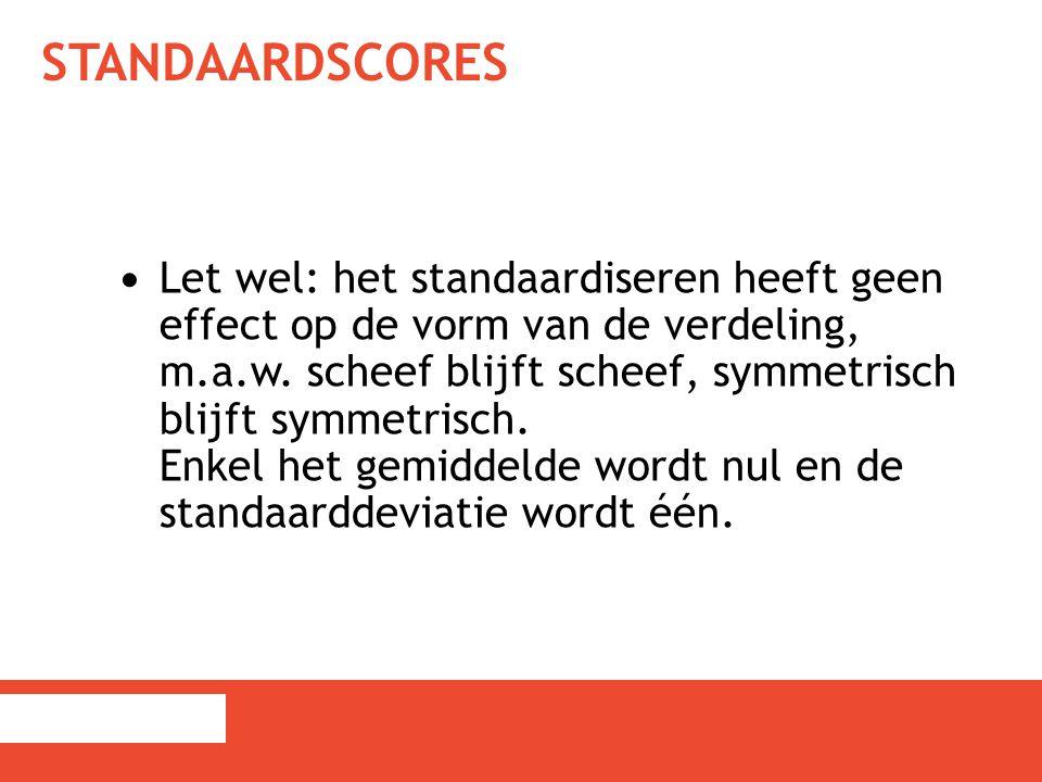 STANDAARDSCORES Let wel: het standaardiseren heeft geen effect op de vorm van de verdeling, m.a.w. scheef blijft scheef, symmetrisch blijft symmetrisc