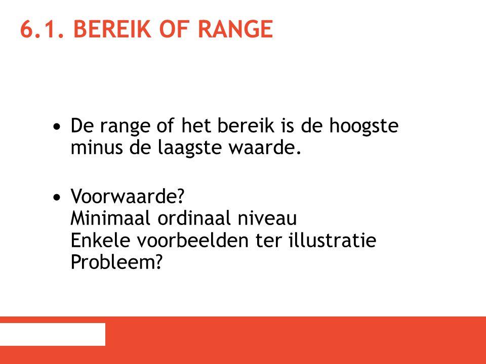 6.1. BEREIK OF RANGE De range of het bereik is de hoogste minus de laagste waarde. Voorwaarde? Minimaal ordinaal niveau Enkele voorbeelden ter illustr