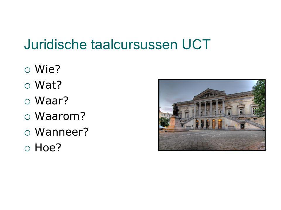 Juridische taalcursussen UCT  Wie?  Wat?  Waar?  Waarom?  Wanneer?  Hoe?