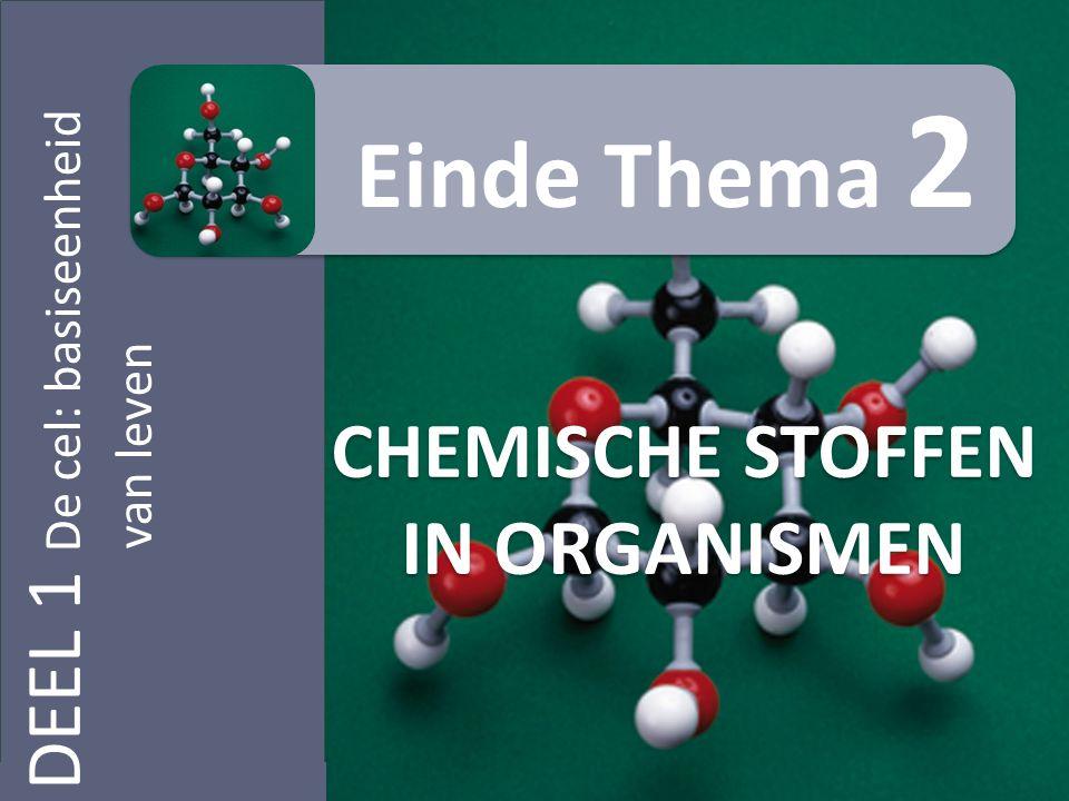DEEL 1 De cel: basiseenheid van leven CHEMISCHE STOFFEN IN ORGANISMEN Einde Thema 2