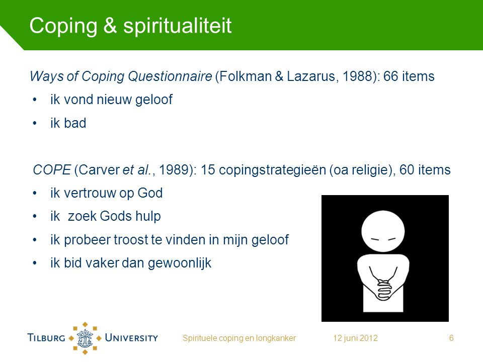 Coping & spiritualiteit Ways of Coping Questionnaire (Folkman & Lazarus, 1988): 66 items ik vond nieuw geloof ik bad COPE (Carver et al., 1989): 15 co