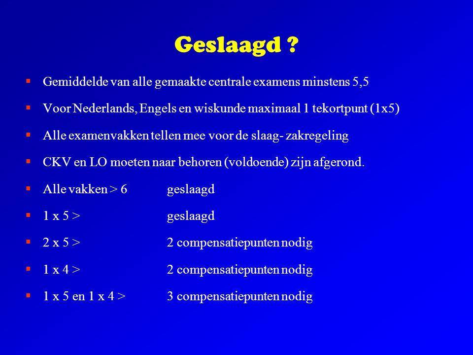 Geslaagd ?  Gemiddelde van alle gemaakte centrale examens minstens 5,5  Voor Nederlands, Engels en wiskunde maximaal 1 tekortpunt (1x5)  Alle exame