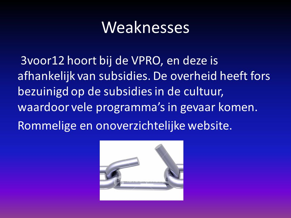 Weaknesses 3voor12 hoort bij de VPRO, en deze is afhankelijk van subsidies. De overheid heeft fors bezuinigd op de subsidies in de cultuur, waardoor v