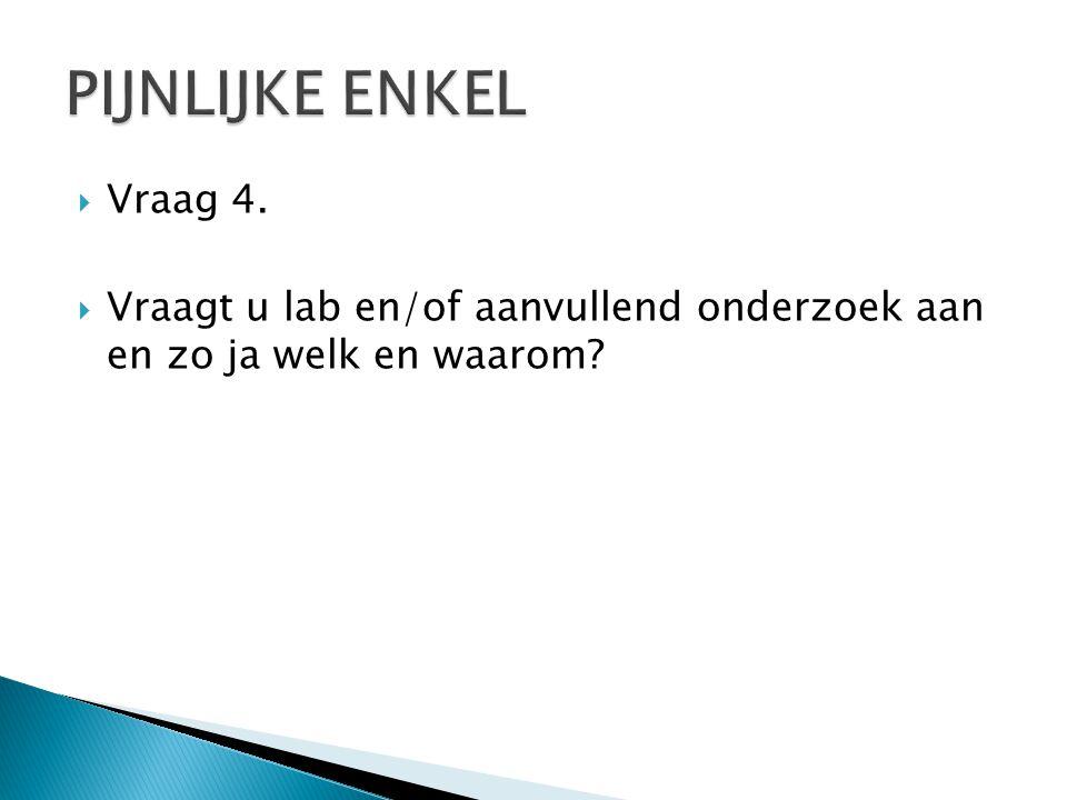  Vraag 4.  Vraagt u lab en/of aanvullend onderzoek aan en zo ja welk en waarom?