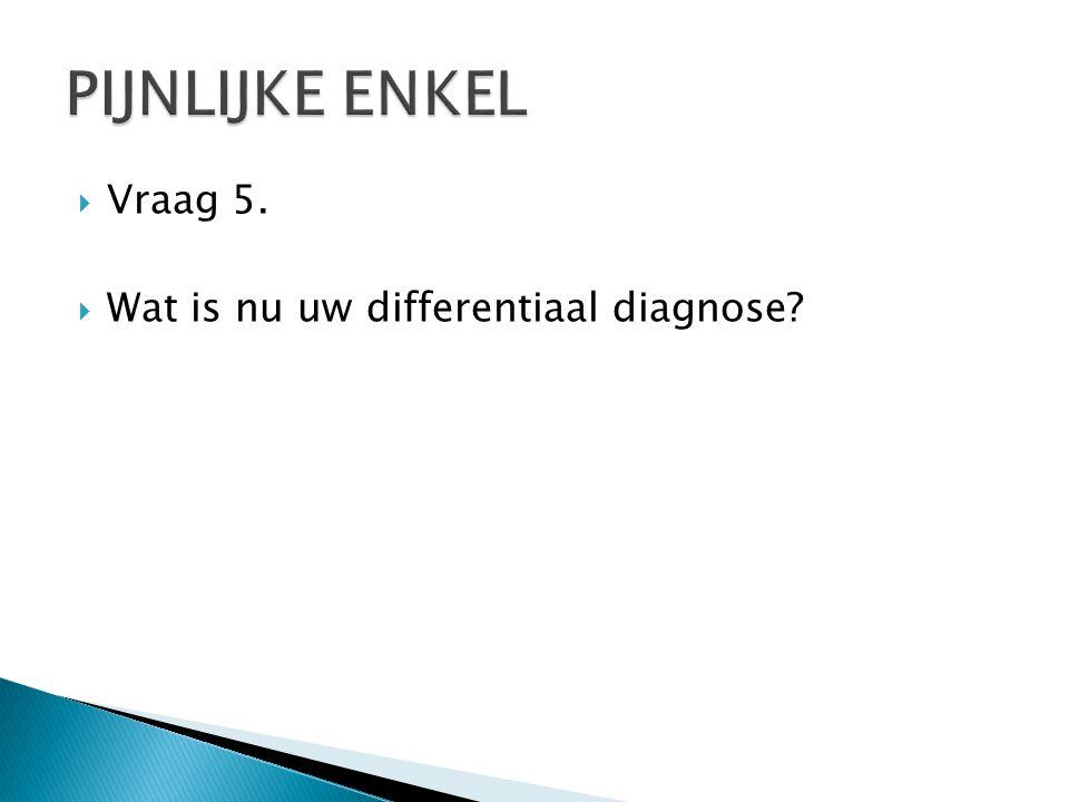  Vraag 5.  Wat is nu uw differentiaal diagnose?