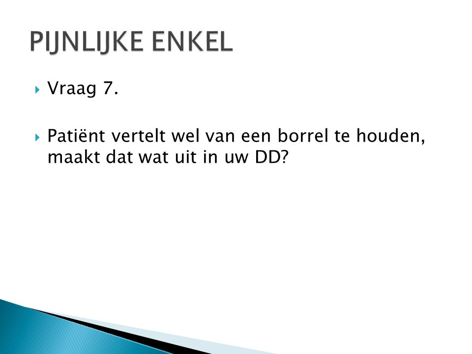  Vraag 7.  Patiënt vertelt wel van een borrel te houden, maakt dat wat uit in uw DD?