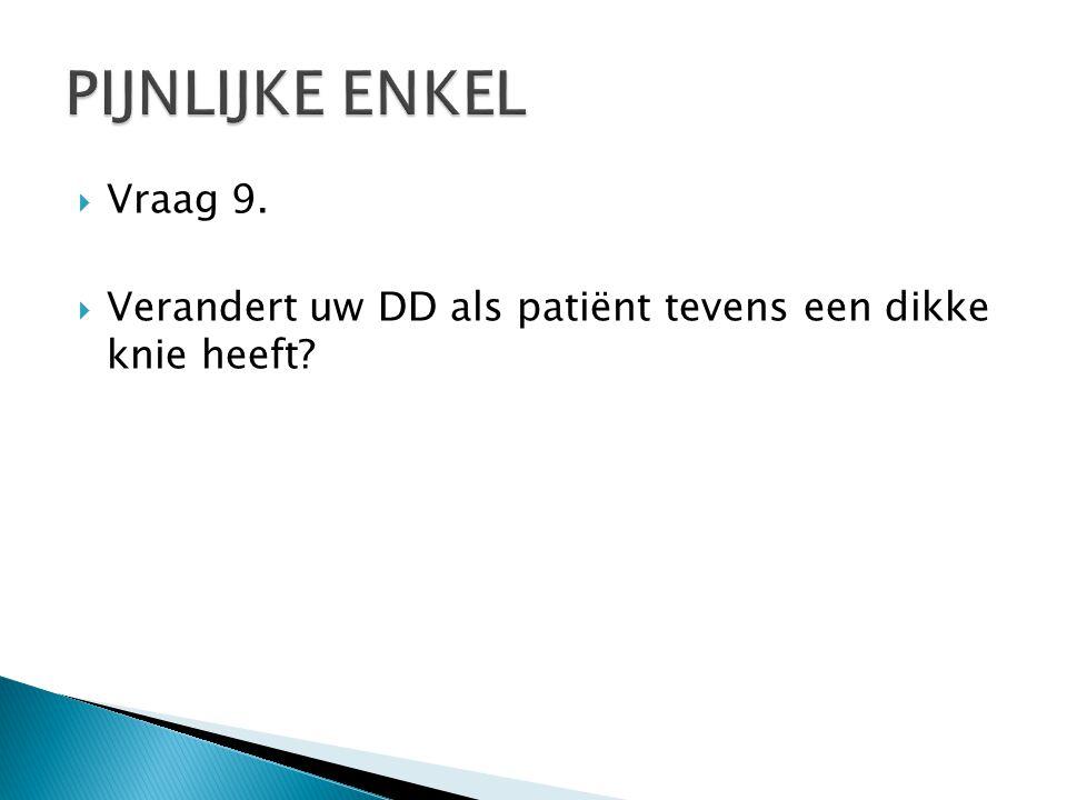  Vraag 9.  Verandert uw DD als patiënt tevens een dikke knie heeft?