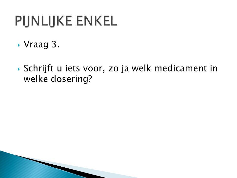  Vraag 3.  Schrijft u iets voor, zo ja welk medicament in welke dosering?