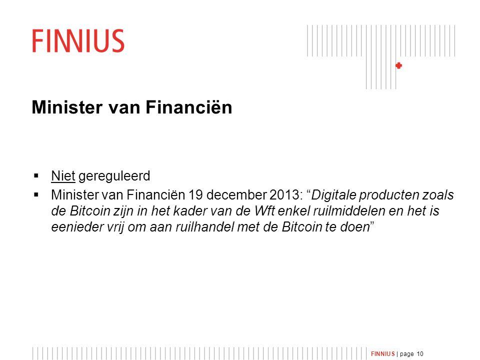 FINNIUS | page 10 Minister van Financiën  Niet gereguleerd  Minister van Financiën 19 december 2013: Digitale producten zoals de Bitcoin zijn in het kader van de Wft enkel ruilmiddelen en het is eenieder vrij om aan ruilhandel met de Bitcoin te doen
