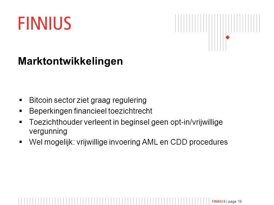 FINNIUS | page 19 Marktontwikkelingen  Bitcoin sector ziet graag regulering  Beperkingen financieel toezichtrecht  Toezichthouder verleent in beginsel geen opt-in/vrijwillige vergunning  Wel mogelijk: vrijwillige invoering AML en CDD procedures