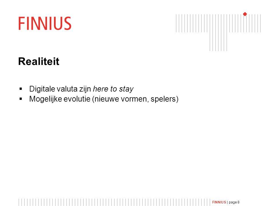 FINNIUS | page 8 Realiteit  Digitale valuta zijn here to stay  Mogelijke evolutie (nieuwe vormen, spelers)