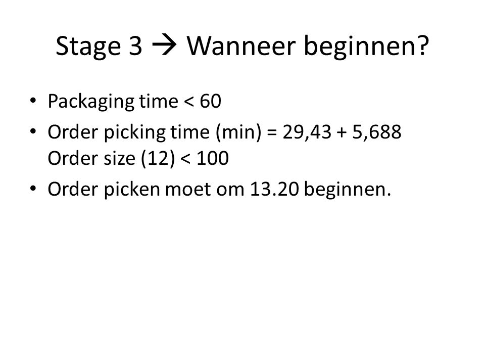 Stage 3  Wanneer beginnen? Packaging time < 60 Order picking time (min) = 29,43 + 5,688 Order size (12) < 100 Order picken moet om 13.20 beginnen.