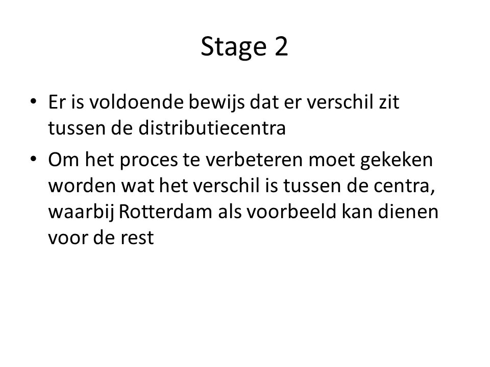 Stage 2 Er is voldoende bewijs dat er verschil zit tussen de distributiecentra Om het proces te verbeteren moet gekeken worden wat het verschil is tus