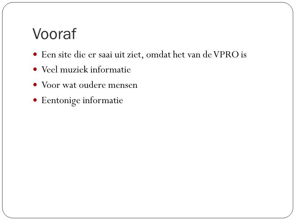 Vooraf Een site die er saai uit ziet, omdat het van de VPRO is Veel muziek informatie Voor wat oudere mensen Eentonige informatie