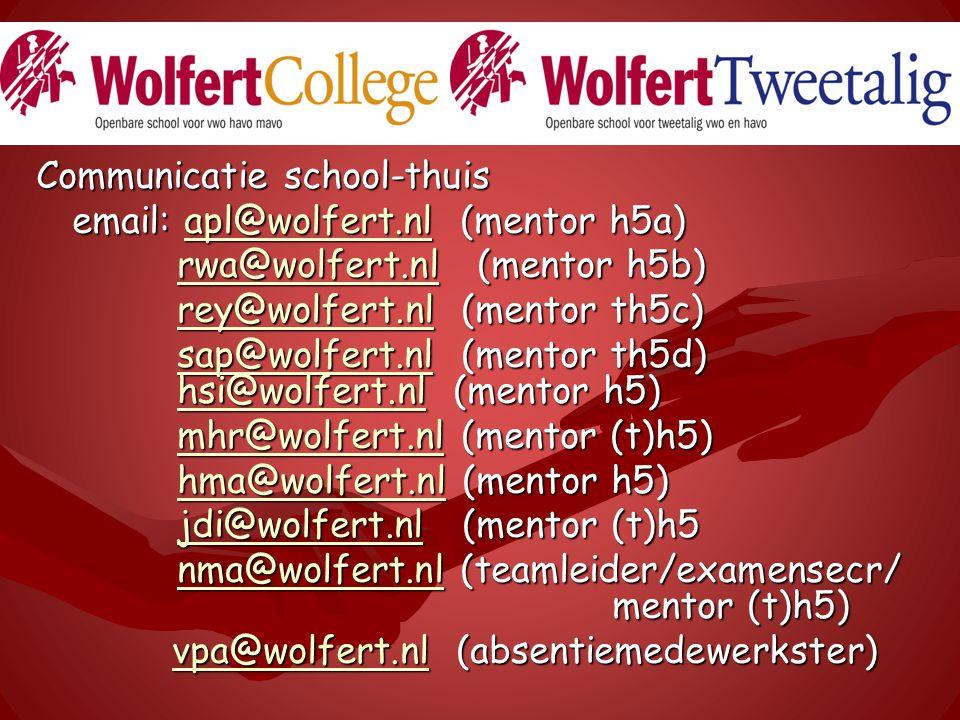 Communicatie school-thuis email: apl@wolfert.nl (mentor h5a) apl@wolfert.nl rwa@wolfert.nl (mentor h5b) rwa@wolfert.nl (mentor h5b)rwa@wolfert.nl rey@wolfert.nl (mentor th5c) rey@wolfert.nl (mentor th5c)rey@wolfert.nl sap@wolfert.nl (mentor th5d) hsi@wolfert.nl (mentor h5) sap@wolfert.nl (mentor th5d) hsi@wolfert.nl (mentor h5)sap@wolfert.nlhsi@wolfert.nlsap@wolfert.nlhsi@wolfert.nl mhr@wolfert.nl (mentor (t)h5) mhr@wolfert.nl (mentor (t)h5)mhr@wolfert.nl hma@wolfert.nl (mentor h5) hma@wolfert.nl (mentor h5)hma@wolfert.nl jdi@wolfert.nl (mentor (t)h5 jdi@wolfert.nl (mentor (t)h5jdi@wolfert.nl nma@wolfert.nl (teamleider/examensecr/ mentor (t)h5) nma@wolfert.nl (teamleider/examensecr/ mentor (t)h5)nma@wolfert.nl vpa@wolfert.nl (absentiemedewerkster) vpa@wolfert.nl (absentiemedewerkster)vpa@wolfert.nl
