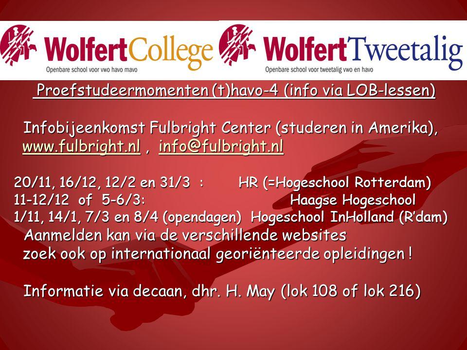 Proefstudeermomenten (t)havo-4 (info via LOB-lessen) Proefstudeermomenten (t)havo-4 (info via LOB-lessen) Infobijeenkomst Fulbright Center (studeren in Amerika), Infobijeenkomst Fulbright Center (studeren in Amerika), www.fulbright.nlwww.fulbright.nl, info@fulbright.nl info@fulbright.nl www.fulbright.nlinfo@fulbright.nl 20/11, 16/12, 12/2 en 31/3 : HR (=Hogeschool Rotterdam) 20/11, 16/12, 12/2 en 31/3 : HR (=Hogeschool Rotterdam) 11-12/12 of 5-6/3: Haagse Hogeschool 11-12/12 of 5-6/3: Haagse Hogeschool 1/11, 14/1, 7/3 en 8/4 (opendagen) Hogeschool InHolland (R'dam) 1/11, 14/1, 7/3 en 8/4 (opendagen) Hogeschool InHolland (R'dam) Aanmelden kan via de verschillende websites Aanmelden kan via de verschillende websites zoek ook op internationaal georiënteerde opleidingen .