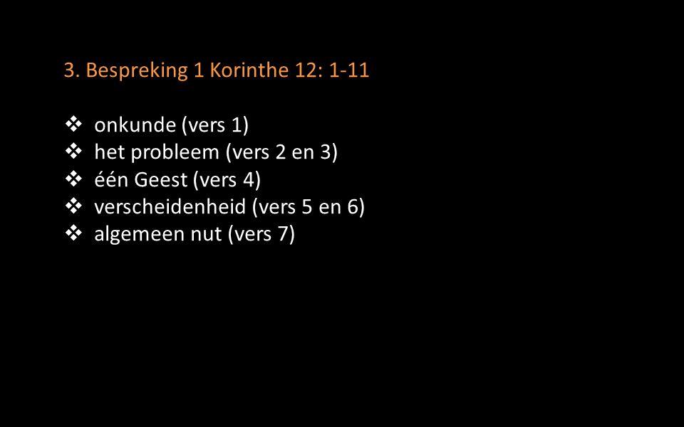 3. Bespreking 1 Korinthe 12: 1-11  onkunde (vers 1)  het probleem (vers 2 en 3)  één Geest (vers 4)  verscheidenheid (vers 5 en 6)  algemeen nut