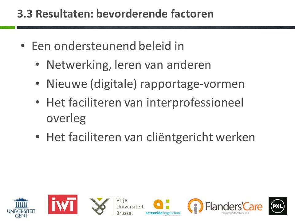 3.3 Resultaten: bevorderende factoren Een ondersteunend beleid in Netwerking, leren van anderen Nieuwe (digitale) rapportage-vormen Het faciliteren van interprofessioneel overleg Het faciliteren van cliëntgericht werken